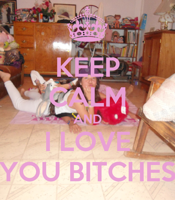 KEEP CALM AND I LOVE YOU BITCHES