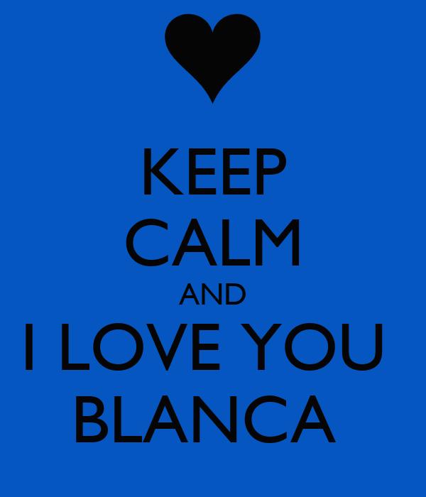 KEEP CALM AND I LOVE YOU  BLANCA