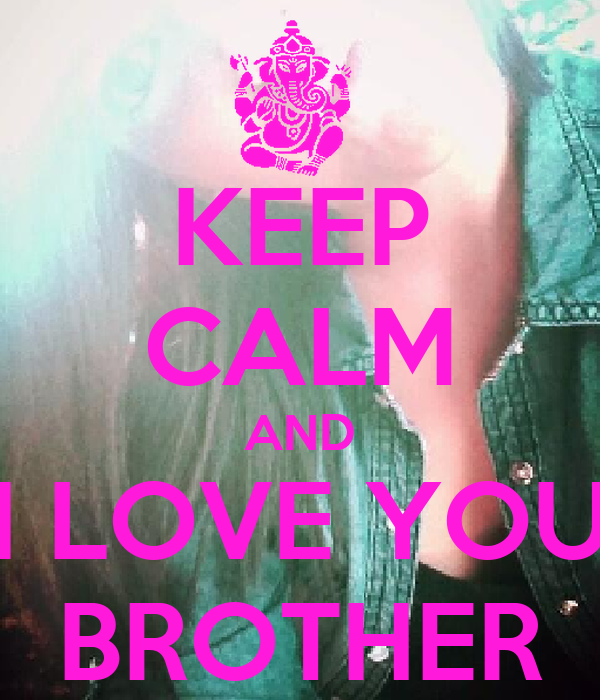 KEEP CALM AND I LOVE YOU BROTHER