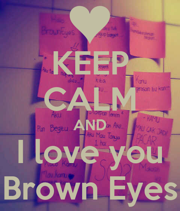 KEEP CALM AND I love you Brown Eyes