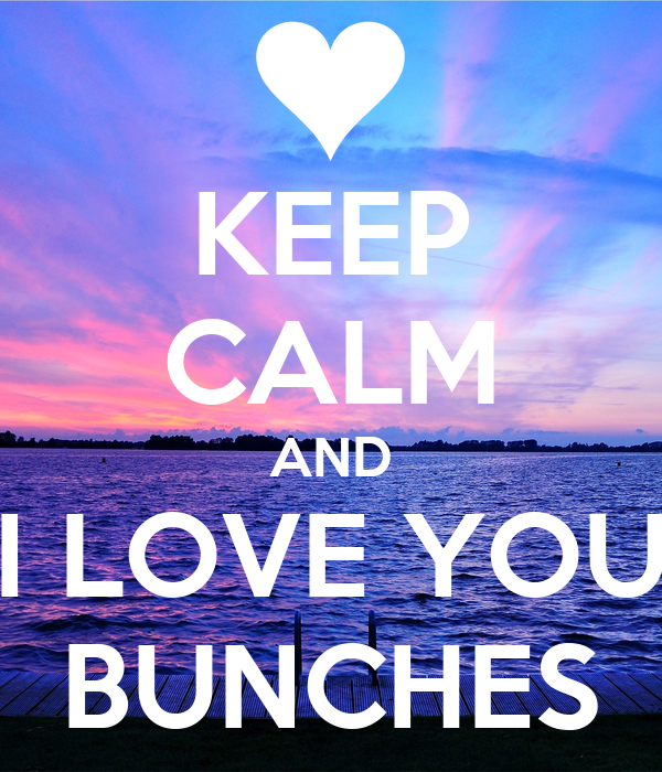 KEEP CALM AND I LOVE YOU BUNCHES