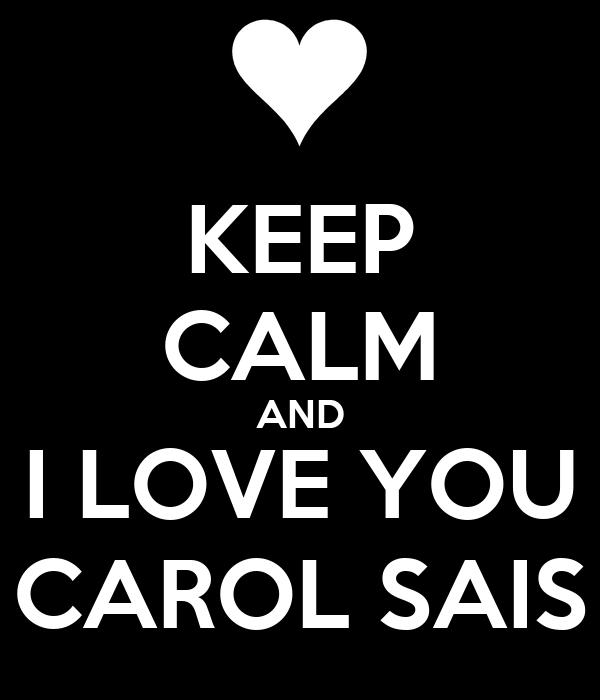 KEEP CALM AND I LOVE YOU CAROL SAIS