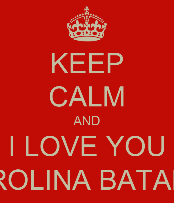KEEP CALM AND I LOVE YOU CAROLINA BATALHA