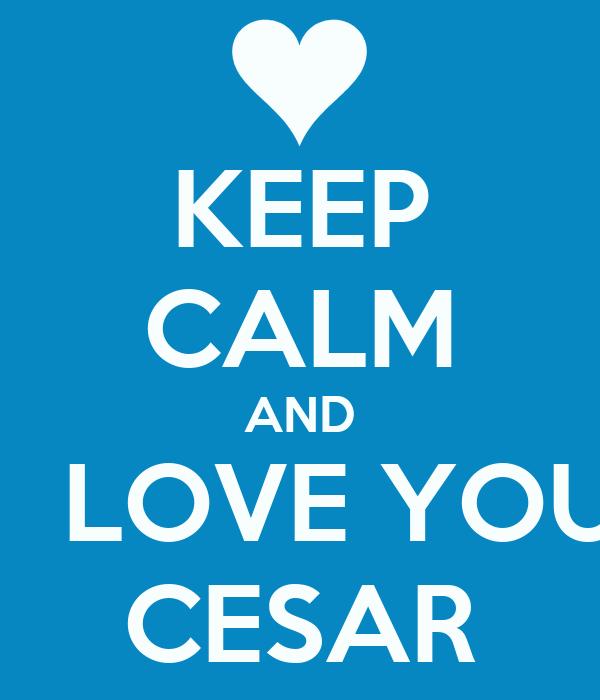 KEEP CALM AND I  LOVE YOU CESAR