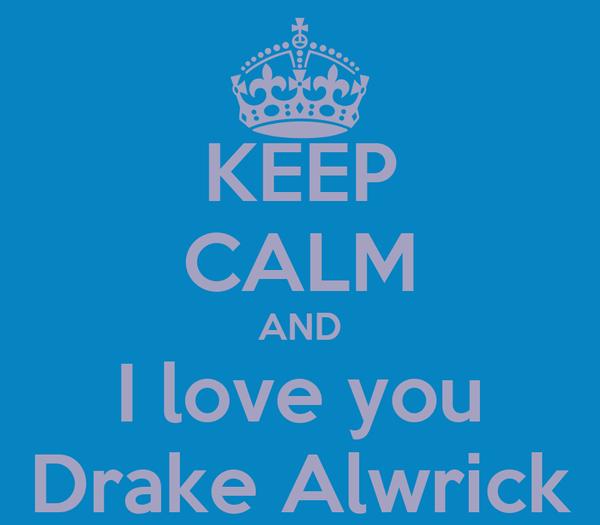 KEEP CALM AND I love you Drake Alwrick