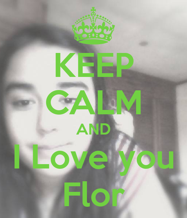 KEEP CALM AND I Love you Flor