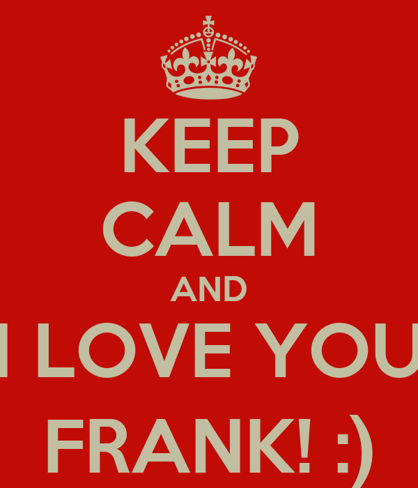 KEEP CALM AND I LOVE YOU FRANK! :)