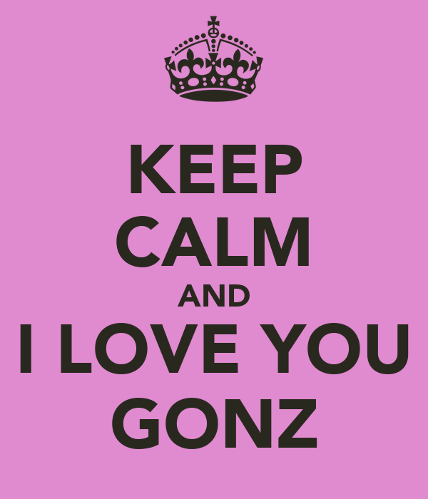 KEEP CALM AND I LOVE YOU GONZ