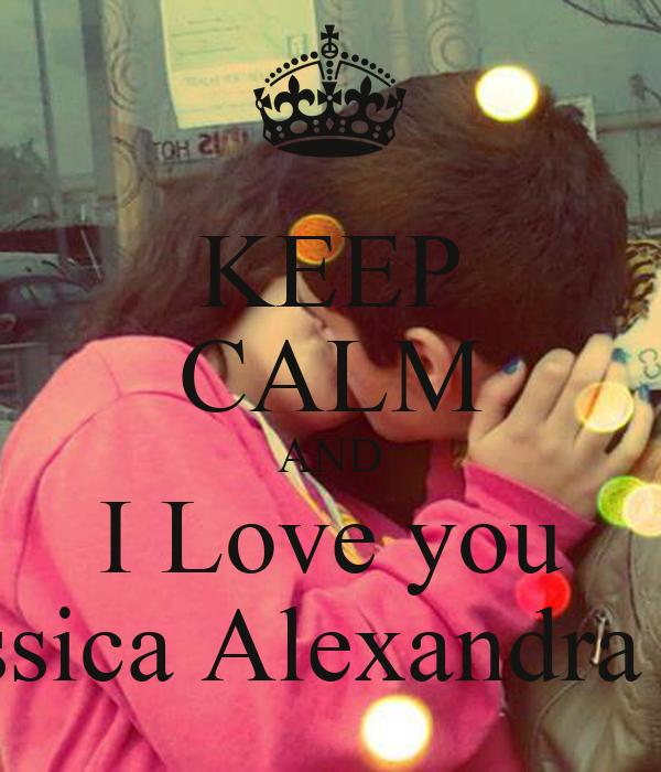KEEP CALM AND I Love you Jessica Alexandra <3