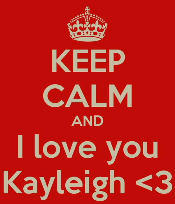 KEEP CALM AND I love you Kayleigh <3