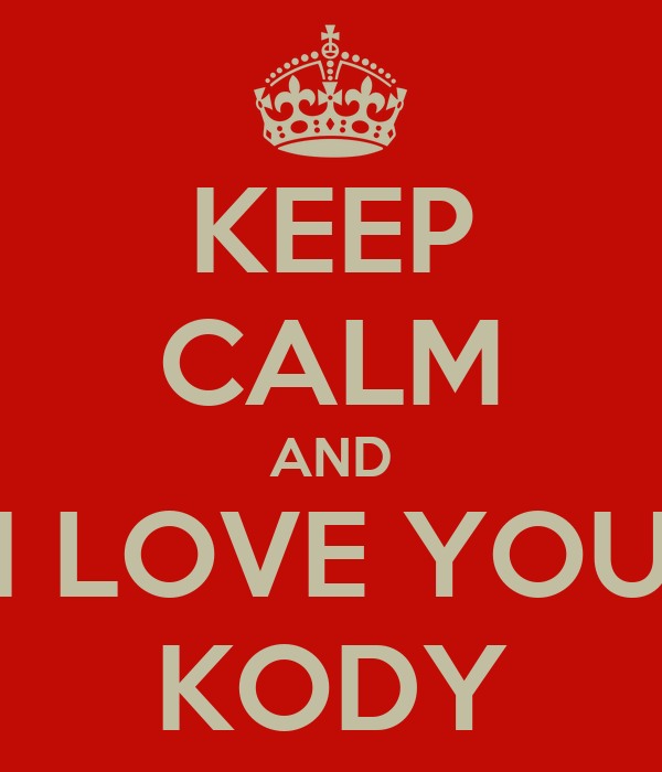 KEEP CALM AND I LOVE YOU KODY