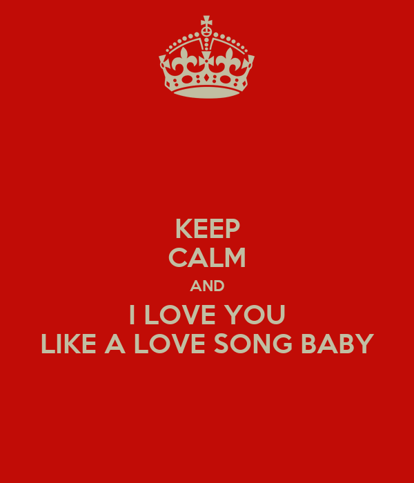 KEEP CALM AND I LOVE YOU LIKE A LOVE SONG BABY