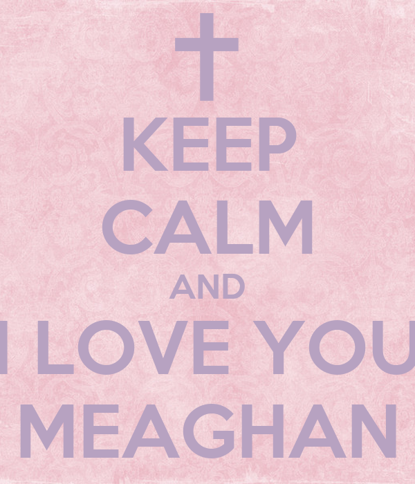 KEEP CALM AND I LOVE YOU MEAGHAN