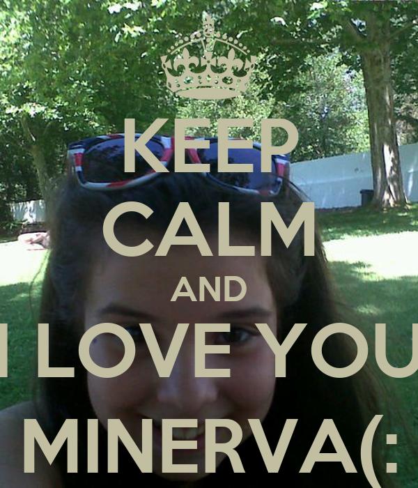 KEEP CALM AND I LOVE YOU MINERVA(: