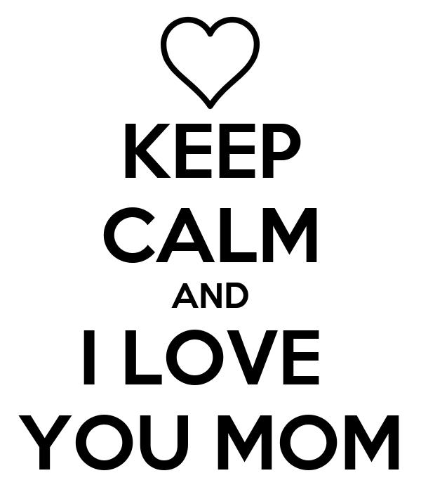 KEEP CALM AND I LOVE  YOU MOM
