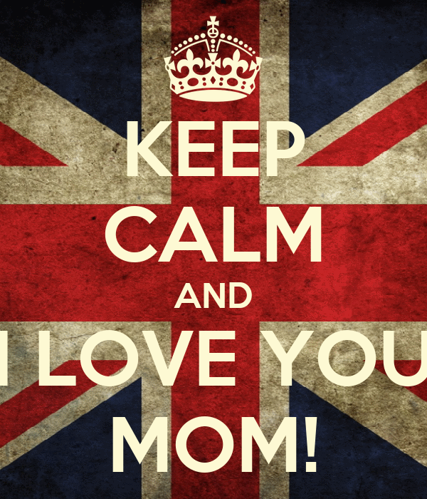 KEEP CALM AND I LOVE YOU MOM!