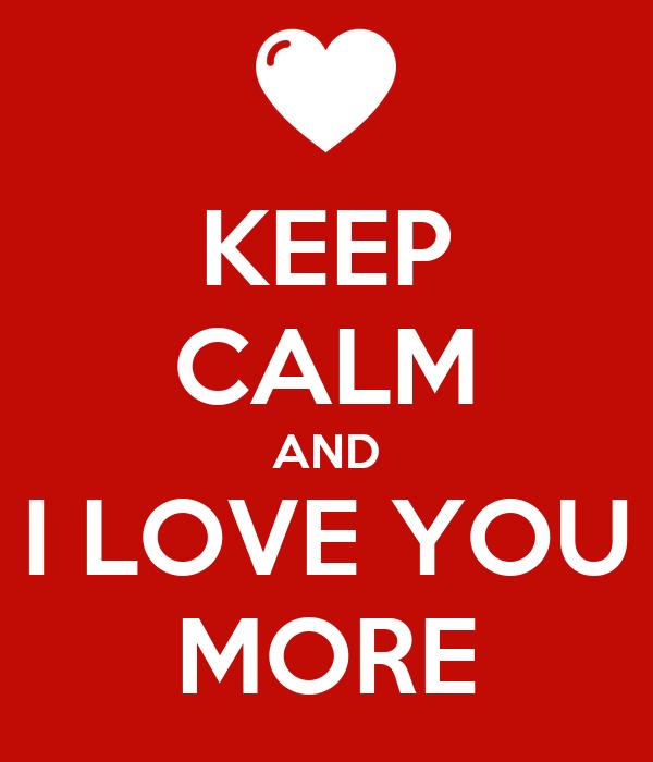 KEEP CALM AND I LOVE YOU MORE