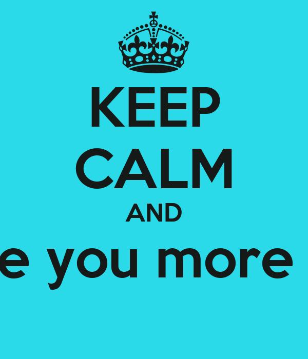 KEEP CALM AND I love you more than