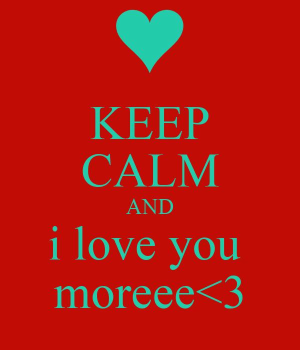 KEEP CALM AND i love you  moreee<3