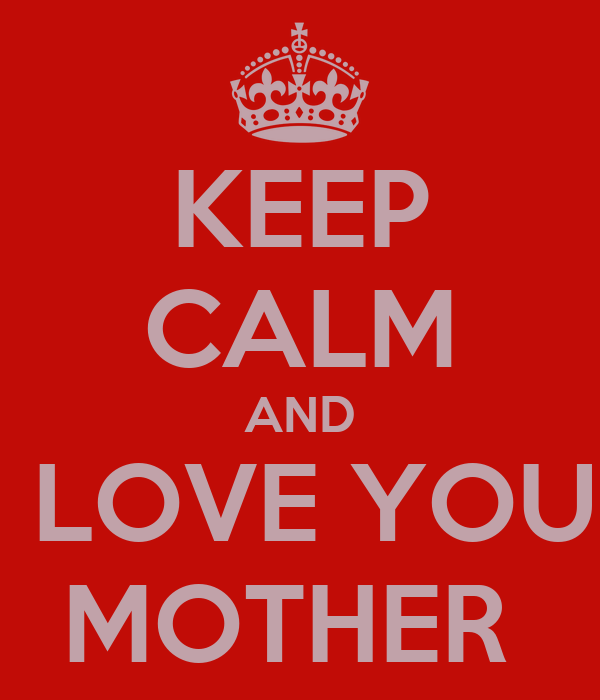 KEEP CALM AND I LOVE YOU  MOTHER