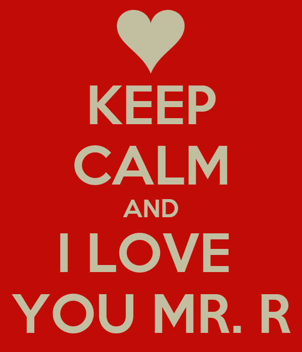 KEEP CALM AND I LOVE  YOU MR. R