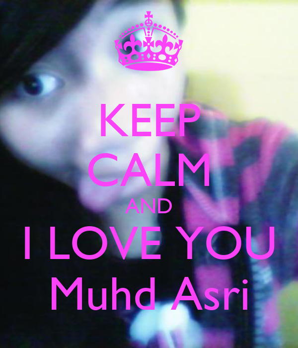 KEEP CALM AND I LOVE YOU Muhd Asri
