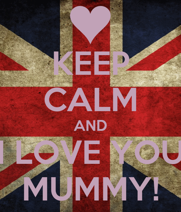 KEEP CALM AND I LOVE YOU MUMMY!