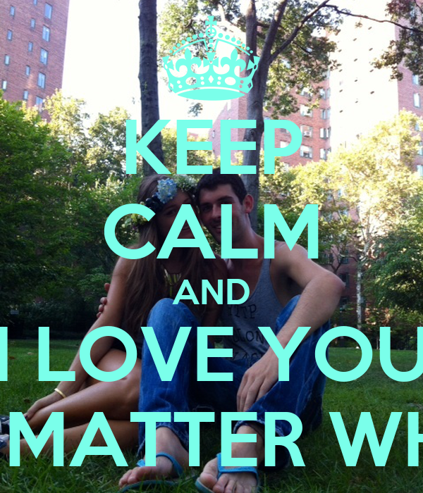 Love No Matter What: KEEP CALM AND I LOVE YOU NO MATTER WHAT Poster