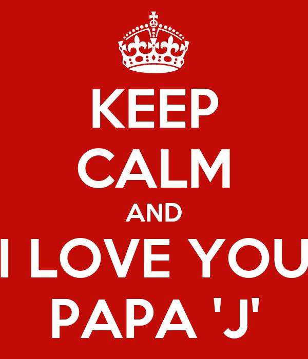 KEEP CALM AND I LOVE YOU PAPA 'J'