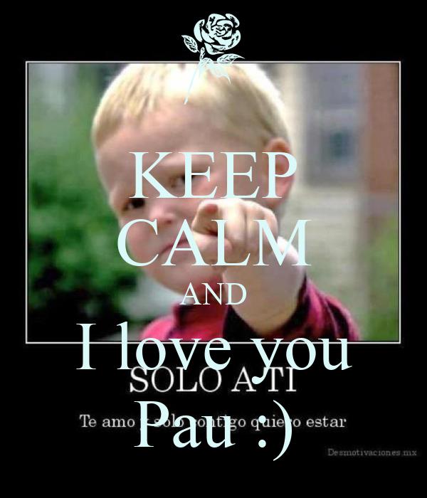 KEEP CALM AND I love you Pau :)