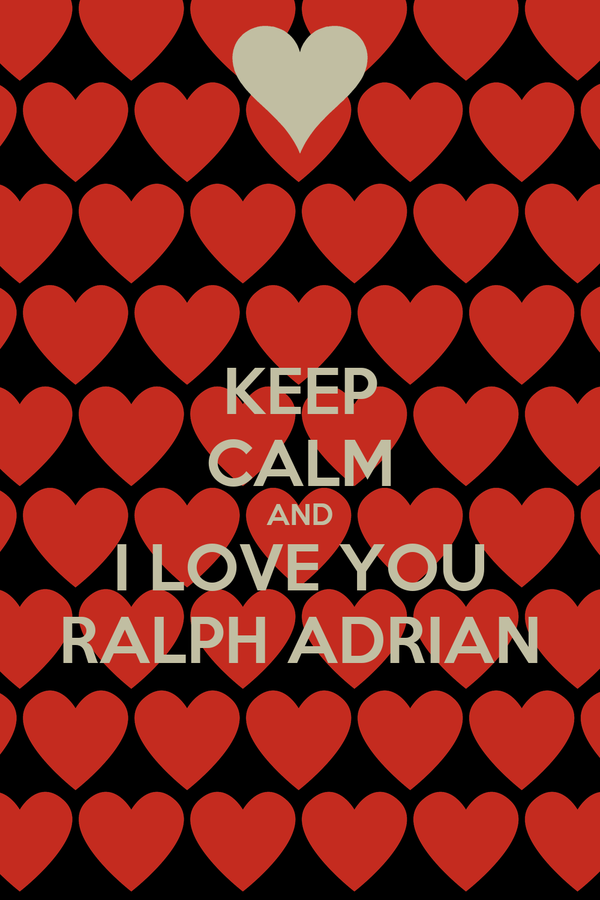 KEEP CALM AND I LOVE YOU RALPH ADRIAN