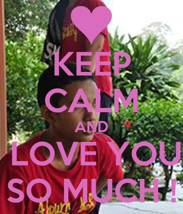 KEEP CALM AND I LOVE YOU  SO MUCH !