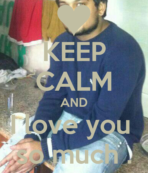KEEP CALM AND I love you  so much .