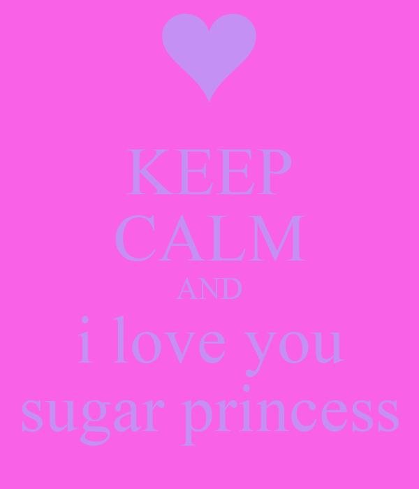 KEEP CALM AND i love you sugar princess