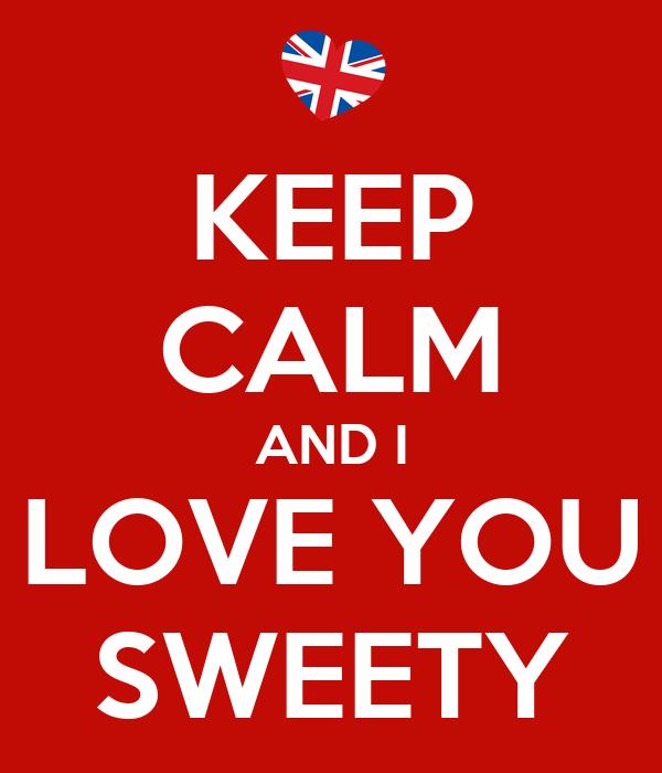 KEEP CALM AND I LOVE YOU SWEETY