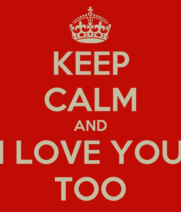KEEP CALM AND I LOVE YOU TOO