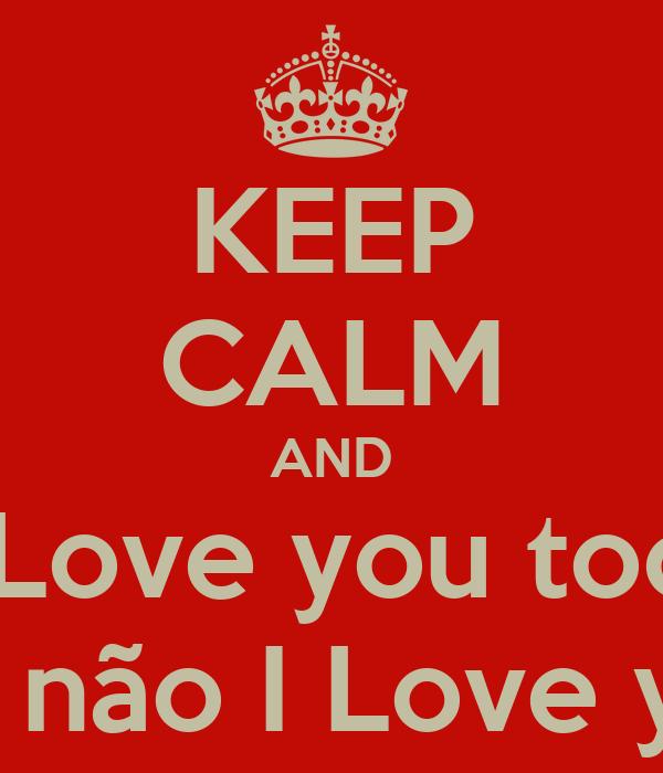 KEEP CALM AND I Love you too  mas too não I Love you Mee