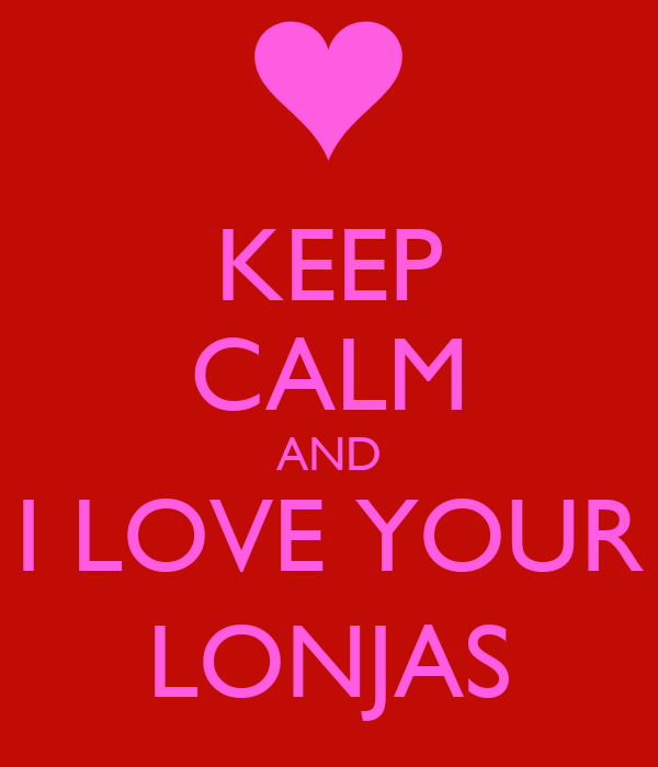 KEEP CALM AND I LOVE YOUR LONJAS
