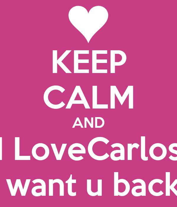 KEEP CALM AND I LoveCarlos i want u back.