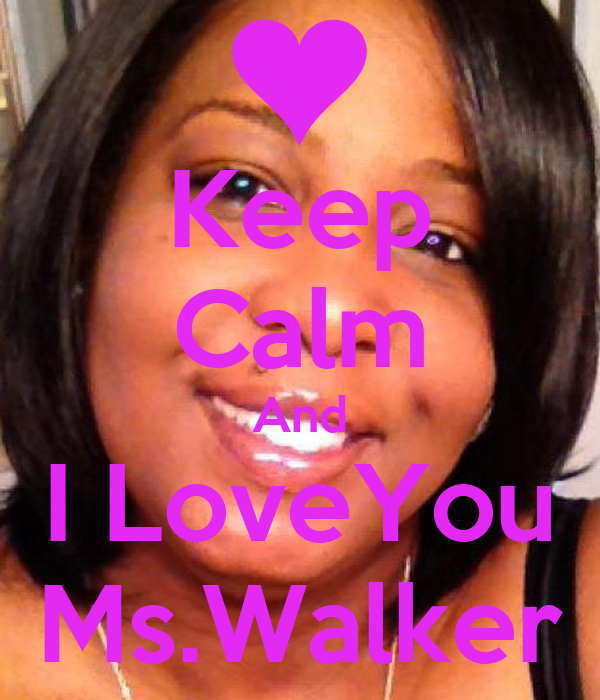 Keep Calm And I LoveYou Ms.Walker