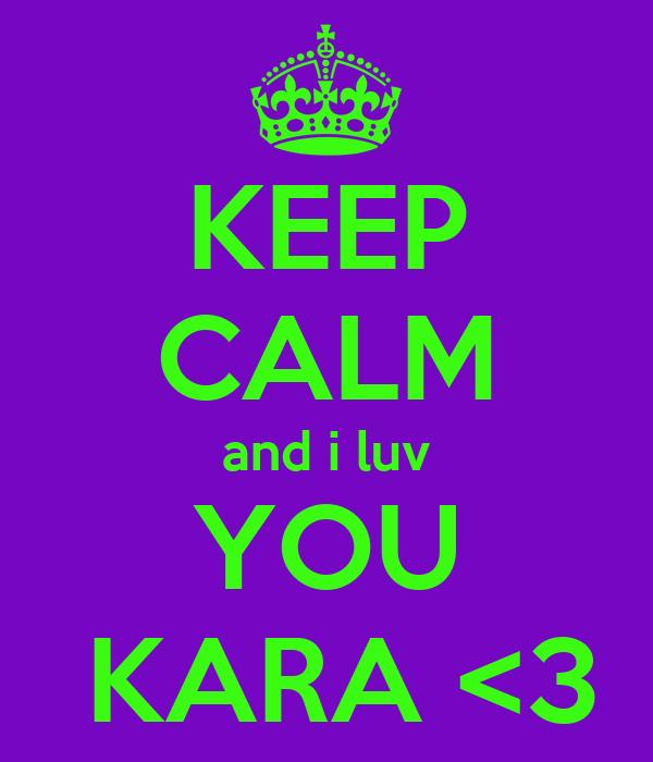 KEEP CALM and i luv YOU  KARA <3