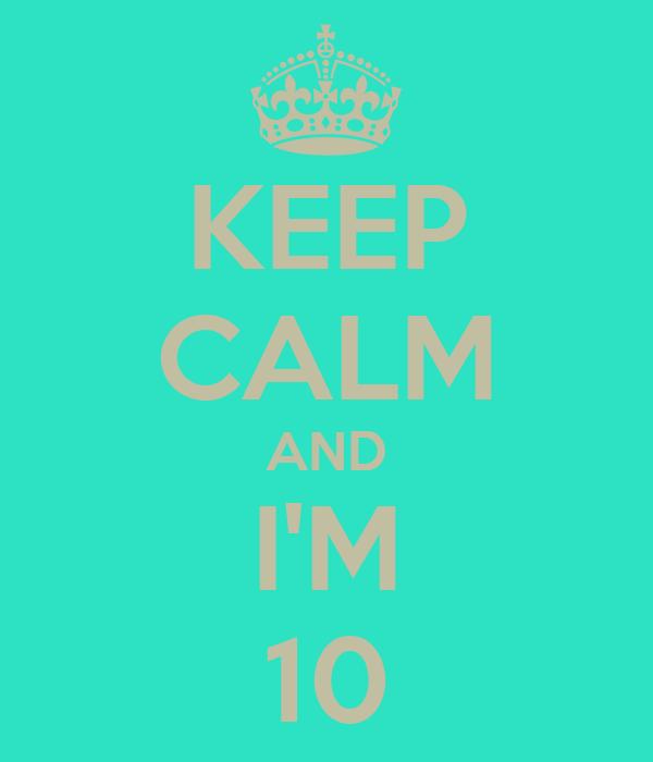 KEEP CALM AND I'M 10