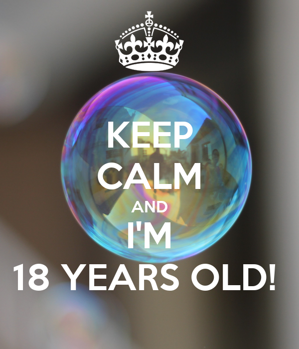 KEEP CALM AND I'M 18 YEARS OLD!