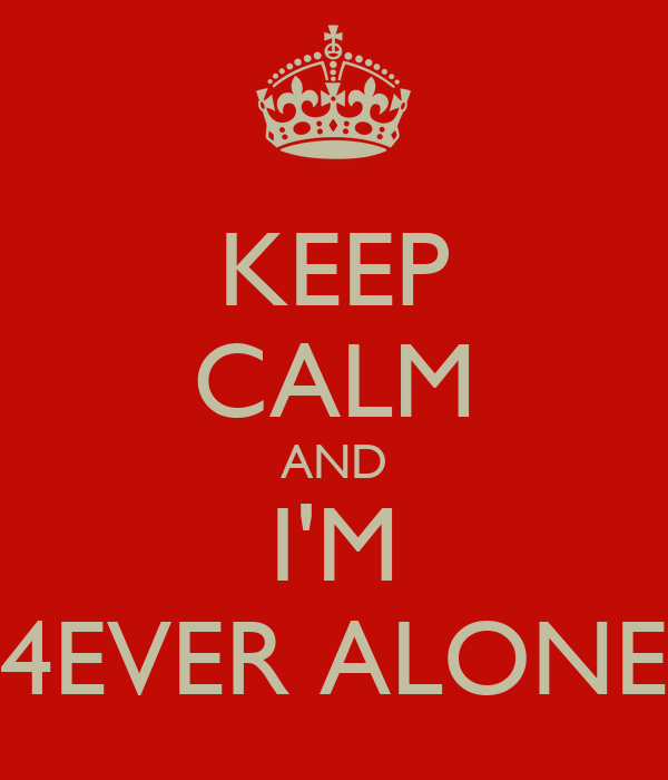 KEEP CALM AND I'M 4EVER ALONE