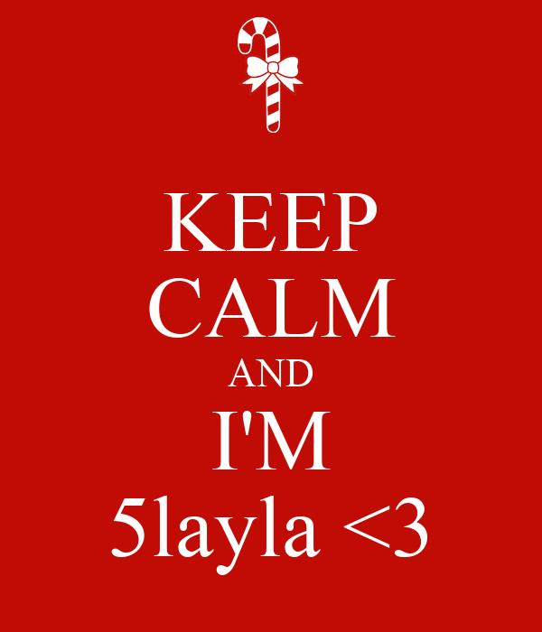KEEP CALM AND I'M 5layla <3