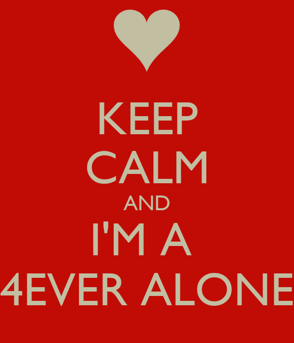 KEEP CALM AND I'M A  4EVER ALONE