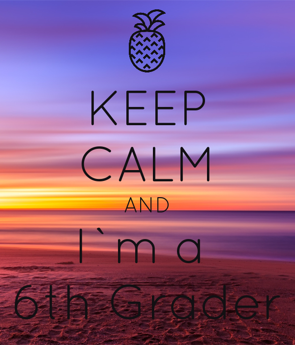KEEP CALM AND I`m a  6th Grader