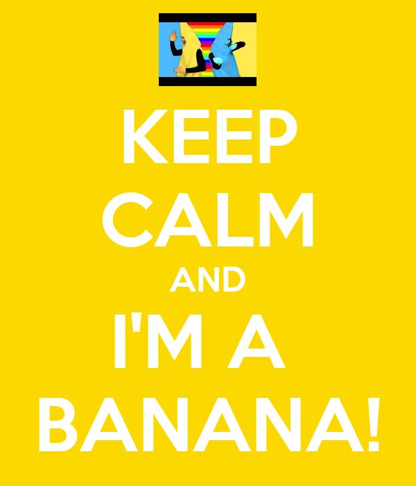 KEEP CALM AND I'M A  BANANA!