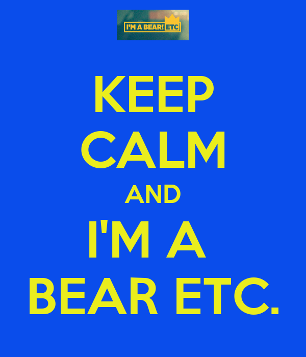 KEEP CALM AND I'M A  BEAR ETC.
