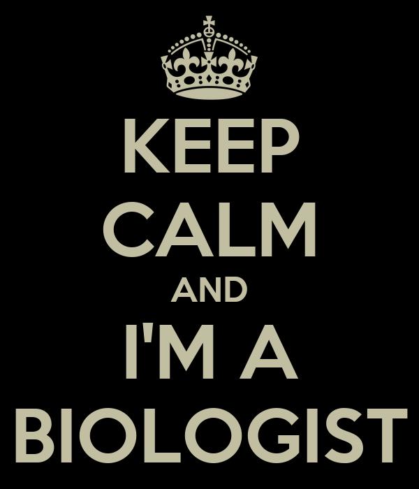 KEEP CALM AND I'M A BIOLOGIST
